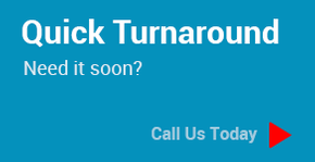 Quick Turnaround - Need it soon? Call Us Today